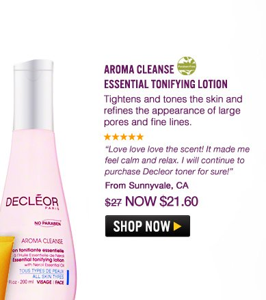 "Paraben-free Aroma Cleanse Essential Tonifying Lotion Tightens and tones the skin and refines the appearance of large pores and fine lines. ""Love love love the scent! It made me feel calm and relax. I will continue to purchase Decleor toner for sure!"" –From Sunnyvale, CA $27 Shop Now>>"