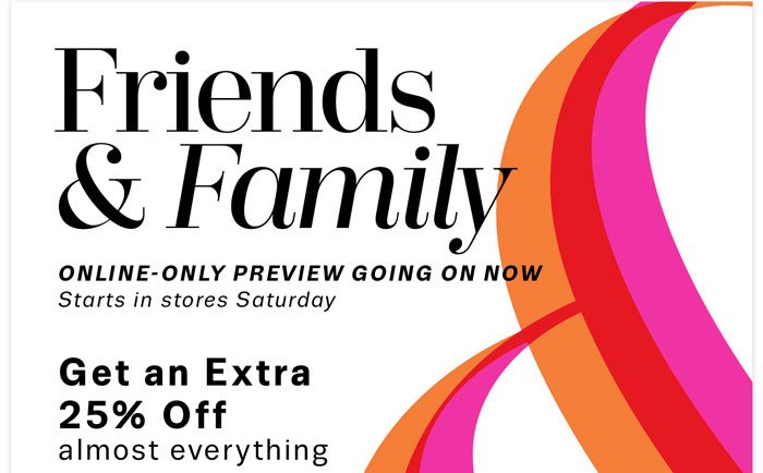Friends & Family Online-only preview going on now. Get an Extra 25% off almost everything.