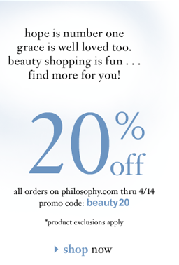 hope is number one grace is well loved too. beauty shopping is fun... find more for you! 20% off all orders on philosophy.com thru 4/14 promo code: beauty20 *product exclusions apply shop now
