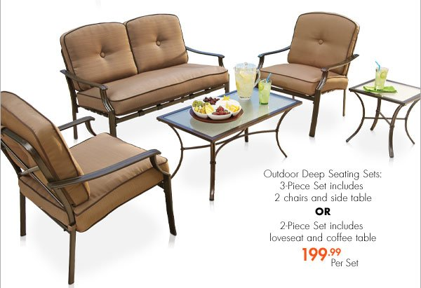 Outdoor Deep Seating Sets: 3-Piece Set includes 2 chairs and side table OR 2-Piece set includes loveseat and coffee table 199.99 Per Set