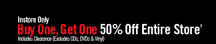 INSTORE ONLY BUY ONE, GET ONE 50% OFF ENTIRE STORE† INCLUDES CLEARANCE (EXCLUDES CDS. DVDS & VINYL)