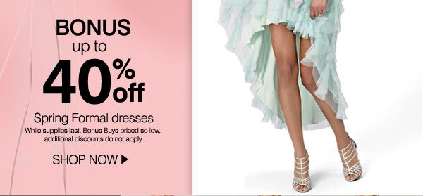 BONUS up to 40% Spring Formal dresses. While supplies last. Bonus Buys priced so low, additional discounts do not apply. SHOP NOW.