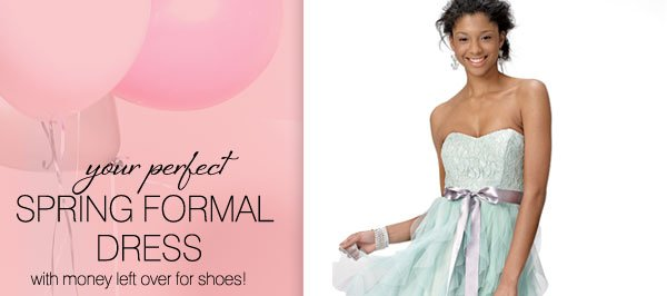 your perfect SPRING FORMAL DRESS with money left over for shoes!