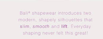 Bali® shapewear introduces two modern, shapely silhouettes that slim, smooth and lift. Everyday shaping never felt this great!