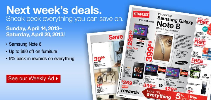 Next  week's deals. Sneak peek everything you can save on. Sunday, April  14, 2013–Saturday, April 20, 2013. Samsung Note 8. Up to $80 off  on furniture. %5 back in rewards on everything. See our weekly  ad.