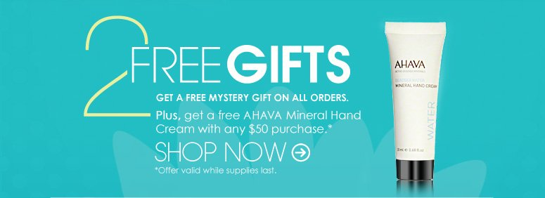 2 Free Gifts            Get a Free Mystery Gift on ALL orders. Plus, Get a free AHAVA Mineral Hand Cream ($8 value) with any $50 purchase. Shop Now>>