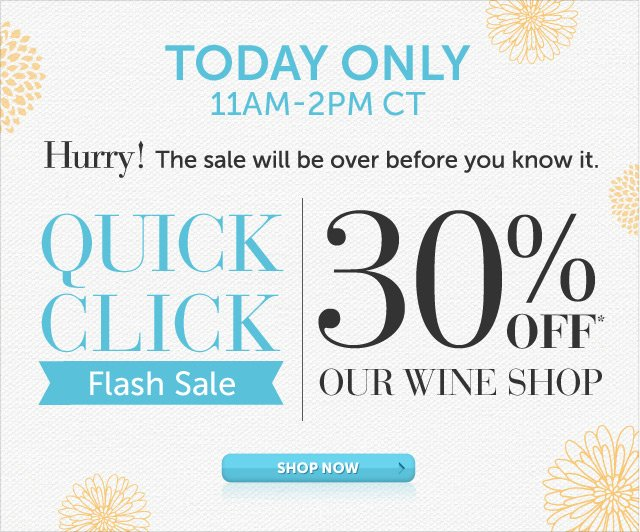 Today Only - 11am-2pm CT - Hurry! The sale will be over before you know it - Quick Click Flash Sale - 30% OFF Our Wine Shop