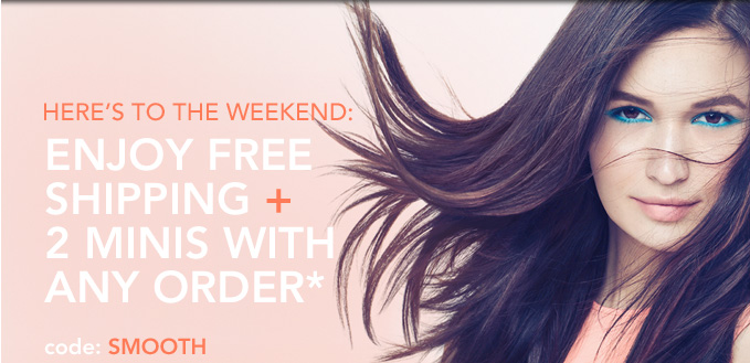 Here's to the weekend:  Enjoy free shipping + 2 minis  with ANY order*  Code: SMOOTH
