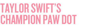 TAYLOR SWIFT'S CHAMPION PAW DOT
