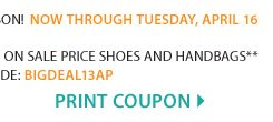 THE BIG DEAL! Our best & biggest shoe and handbag sale of the season! EXTRA 25% off sale price shoes & handbags!** Print coupon.