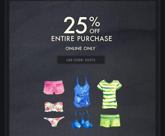 25% OFF ENTIRE PURCHASE ONLINE  ONLY*