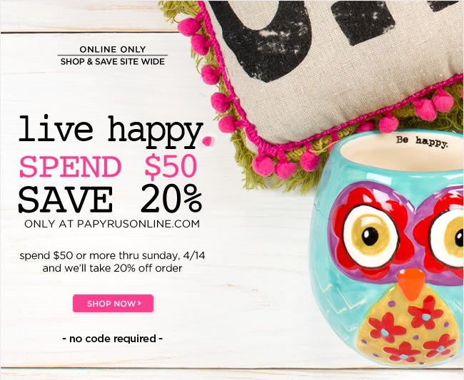 Live happy this weekend  Spend $50 or more and  Save 20% off your online order   No code required - thru Sunday, 4/14   Shop at www.papyrusonline.com