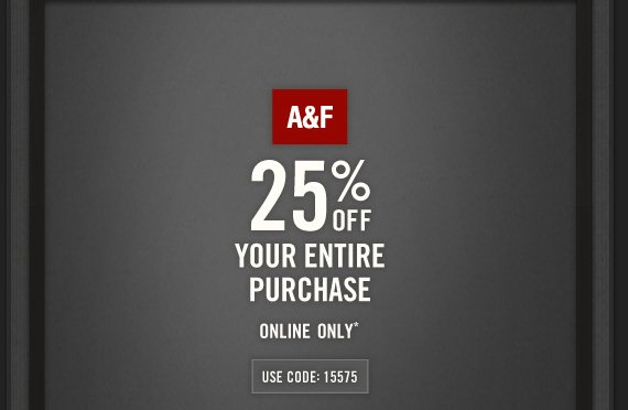 A&F     25% OFF     YOUR ENTIRE     PURCHASE     ONLINE ONLY*     USE CODE: 15575