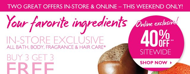 Your favorite ingredients -- IN-STORE EXCLUSIVE -- ALL BATH, BODY, FRAGRANCE & HAIR CARE* -- BUY 3 GET 3 FREE OR BUY 2 GET 2 FREE -- FIND A STORE -- *Excludes $10 Select Body Butter, pre-boxed gift sets, sale items and bundles.