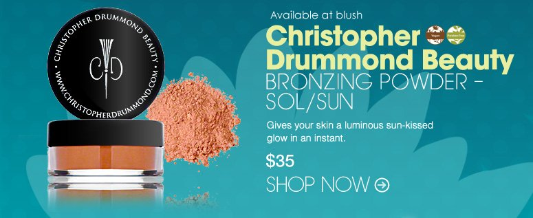Vegan, Paraben-free Available at blush Christopher Drummond Beauty Bronzing Powder – Sol/Sun Gives your skin a luminous sun-kissed glow in an instant. $35 Shop Now>>