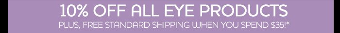 10% off all eye products - Plus, free standard shipping when you spend $35!*