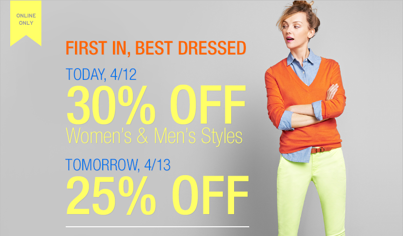 ONLINE ONLY | FIRST IN, BEST DRESSED | TODAY, 4/12 30% OFF Women's & Men's Styles | TOMORROW, 4/13 25% OFF