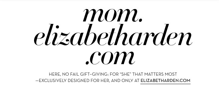 "mom.elizabetharden.com. HERE, NO FAIL GIFT-GIVING: FOR THE ""SHE"" THAT MATTERS MOST - EXCLUSIVELY DESIGNED FOR HER, AND ONLY AT ELIZABETHARDEN.COM."