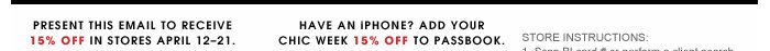 Present this email to receive 15% off in stores April 12 - 21. Have an iPHONE? Add your chic week 15% Off To Passbook