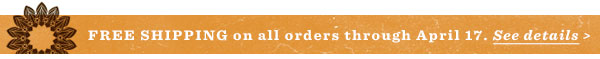 Free shipping on all orders through April 17. See details