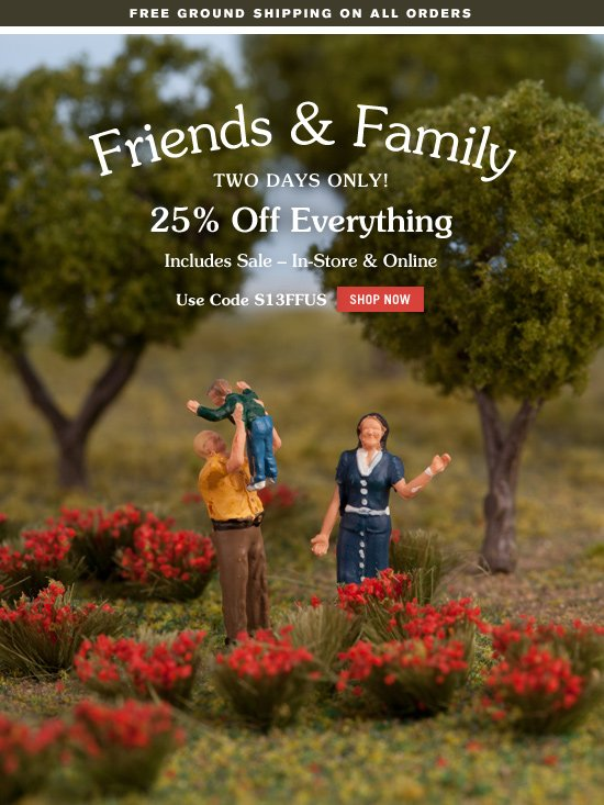 Friends and Family. two days only. 25 percent off everything. Includes Sale, In Store and Online. Use Code S13FFUS. Shop Now.