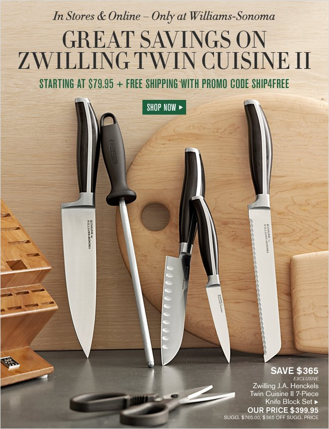 In Stores & Online – Only at Williams-Sonoma -- GREAT SAVINGS ON ZWILLING TWIN CUISINE II -- STARTING AT $79.95 + FREE SHIPPING WITH PROMO CODE SHIP4FREE - SHOP NOW