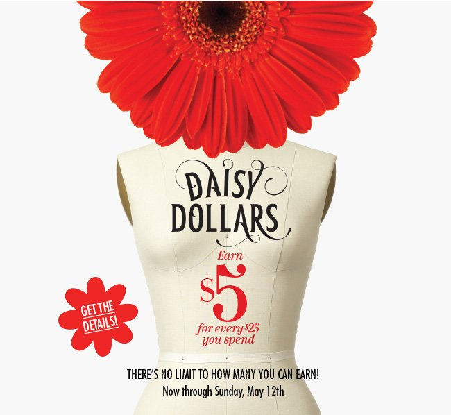 Daisy Dollars - Earn $5 for every $25 you spend. There's no limit to how many you can earn! Now through Sunday, May 12th. Get the details!