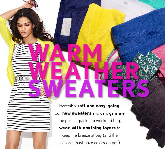 WARM WEATHER SWEATERS  Incredibly soft and easy–going, our new sweaters and cardigans are the perfect pack in a weekend bag, wear–with–anything layers to keep the breeze at bay (and the season's must–have colors on you).