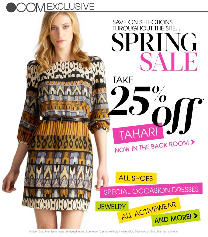 always free shipping  on all orders over $1OO*   .com exclusive   save on selections throughout the site… Spring Sale   Take 25% Off Tahari Now in the back room   All shoes Special occasion dresses jewelry All activewear And more!   Insider Club Members must be signed in and Loehmann's price reflects Insider Club Diamond or Gold Member savings.   *REGULAR PRICED ITEMS ONLY. SPRING SALE VALID NOW THRU APRIL 18TH UNTIL 2:59AM ET ONLINE. No promo code required, Loehmann's price reflects 25% off Spring Sale promotional discounts. Free shipping offer applies on orders of $100 or more, prior to sales tax and after any applicable discounts, only for standard shipping to one single address in the Continental US per order. Offers not valid on clearance or previous purchases and excludes fragrances, hair care products, the purchase of Gift Cards and Insider Club  Membership fee. Cannot be used in conjunction with employee discount, any other coupon or promotion. Discount may not be applied towards taxes, shipping & handling. No discount will be taken on all designer jewelry in department 28. Quantities are limited and exclusions may apply. Please see loehmanns.com for details. Featured items subject to availability. Void in states where prohibited by law, no cash value except where prohibited, then the cash value is 1/100. Returns and exchanges are  subject to Returns/Exchange Policy Guidelines. 2013   †Standard text message & data charges apply. Text STOP to opt out or HELP for help. For the terms and conditions of the Loehmann's text message program, please visit http://pgminf.com/loehmanns.html or call 1-877-471-4885 for more information.