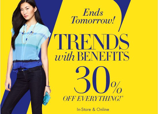 ENDS TOMORROW!  TRENDS WITH BENEFITS   30%  OFF EVERYTHING!*  In–Store & Online