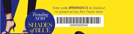 Enter code 4FRIENDS13 at checkout or present at any Ann Taylor store.   Trending Now: SHADES OF BLUE