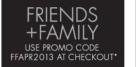 FRIENDS + FAMILY USE PROMO CODE FFAPR2013 AT CHECKOUT* (*PROMOTION ENDS 04.14.13 AT 11:59 PM/PT. NOT VALID ON PREVIOUS PURCHASES. CANNOT BE COMBINED WITH ANY OTHER PROMOTION CODE.)