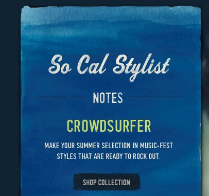 SO CAL STYLIST NOTES CROWDSURFER MAKE YOUR SUMMER SELECTION IN MUSIC-FEST STYLES THAT ARE READY TO ROCK OUT. SHOP COLLECTION