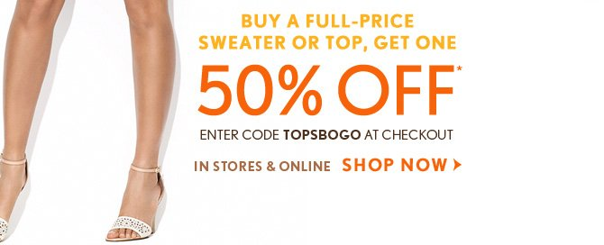 BUY A FULL–PRICE SWEATER OR TOP, GET ONE 50% OFF*  ENTER CODE TOPSBOGO AT CHECKOUT  IN STORES & ONLINE  SHOP NOW