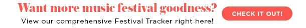 Want more music festival goodness? View our comprehensive Festival Tracker right here!