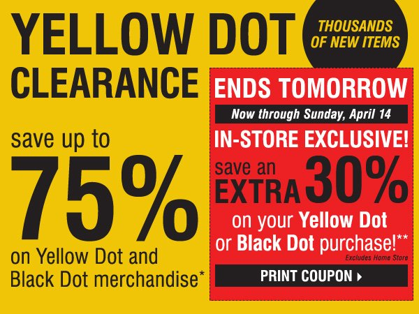 YELLOW DOT CLEARANCE! Save up to 75% on Yellow Dot and Black Dot merchandise* ENDS TOMORROW! IN-STORE EXCLUSIVE! SAVE AN EXTRA 30% on your Yellow Dot or Black Dot purchase!** Print coupon.