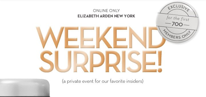 ONLINE ONLY. ELIZABETH ARDEN NEW YORK. WEEKEND SURPRISE! (a private event for our favorite insiders). EXCLUSIVE for the first 700. MEMBERS ONLY.