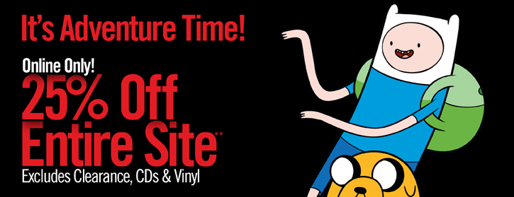 IT'S ADVENTURE TIME! ONLINE ONLY! 25% OFF ENTIRE SITE** EXCLUDES CLEARANCE, CDS & VINYL