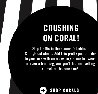 Crushing on coral!  Stop traffic in the summer's boldest & brightest shade. Add this pretty pop of color to your look with an accessory, some footwear or even a handbag, and you'll be trendsetting no matter the occasion!  SHOP CORALS