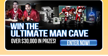 Win the Ultimate Man Cave. Over $30,000 in Prizes! Enter Now!