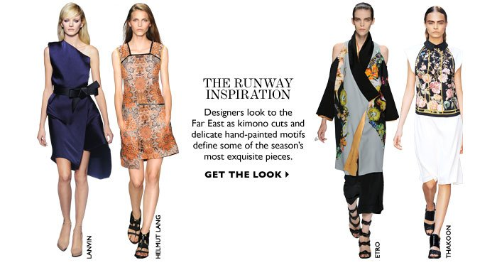THE RUNWAY INSPIRATION designers look to the Far East as kimono cuts and delicate hand-painted motifs define some of the season's most exquisite pieces. GET THE LOOK
