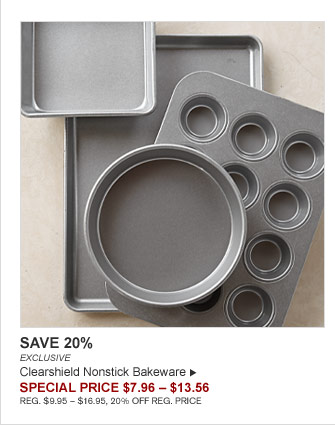 SAVE 20% - EXCLUSIVE - Clearshield Nonstick Bakeware - SPECIAL PRICE $7.96 – $13.56 (REG. $9.95 – $16.95, 20% OFF REG. PRICE)