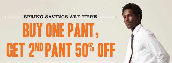 SPRING SAVINGS ARE HERE! BUY ONE PANT, GET 2ND PANT 50% OFF