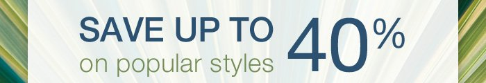 Save up to 40% on popular styles
