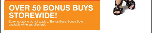 Over 50 Bonus Buys Storewide! Sorry, coupons do not apply to Bonus Buys. Bonus Buys available while supplies last.