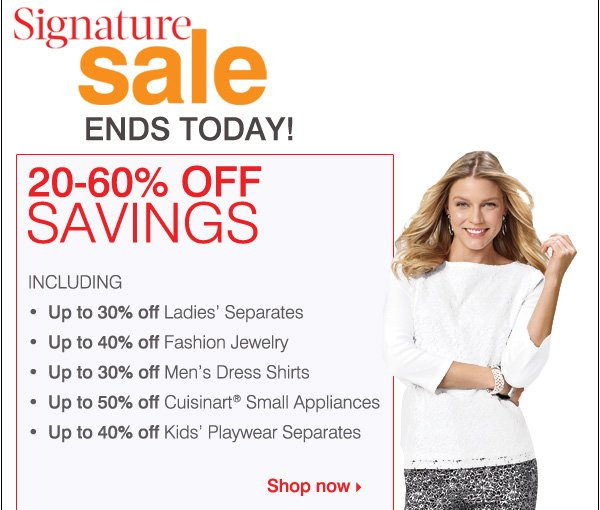 Signature Sale. ENDS TOMORROW! Sunday, April 14. 20-60% OFF SAVINGS INCLUDING... Up to 30% off Ladies' Separates. Up to 40% off Fashion Jewelry. Up to 30% off Men's Dress Shirts. Up to 50% off Cuisnart&Reg; small Appliances. Up to 40% off Kids' Playwear Separtes. Shop now.