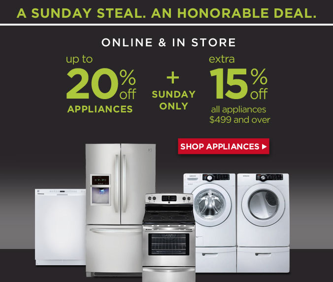 A SUNDAY STEAL. AND HONORABLE DEAL. | ONLINE & IN STORE - up to 20% off APPLIANCES + SUNDAY ONLY - extra 15% off all appliances $499 and over | SHOP APPLIANCES