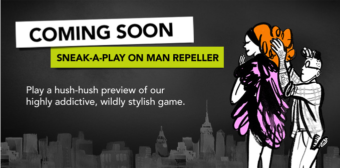 COMING SOON Play a hush-hush preview of our highly addictive, wildly stylish game. ›SNEAK-A-PLAY ON MAN REPELLER