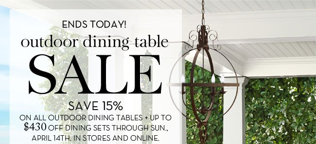 ENDS TODAY! OUTDOOR DINING TABLE SALE - SAVE 15% ON ALL OUTDOOR DINING TABLES + UP TO $430 OFF DINING SETS THROUGH SUN., APRIL 14TH. IN STORES AND ONLINE.