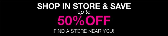 Shop In Store & Save Up to 50% Off Find a Store Near You